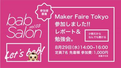 <バブサロン vol.03 >Maker Faire Tokyo 2018 レポート勉強会 2018年8月29日(水)14:00~16:00